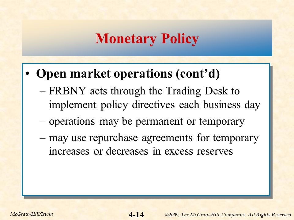 ©2009, The McGraw-Hill Companies, All Rights Reserved 4-14 McGraw-Hill/Irwin Monetary Policy Open market operations (cont'd) –FRBNY acts through the Trading Desk to implement policy directives each business day –operations may be permanent or temporary –may use repurchase agreements for temporary increases or decreases in excess reserves Open market operations (cont'd) –FRBNY acts through the Trading Desk to implement policy directives each business day –operations may be permanent or temporary –may use repurchase agreements for temporary increases or decreases in excess reserves
