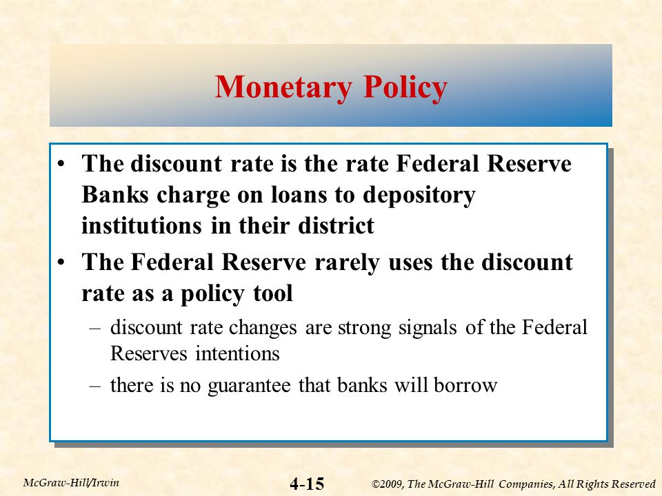 ©2009, The McGraw-Hill Companies, All Rights Reserved 4-15 McGraw-Hill/Irwin Monetary Policy The discount rate is the rate Federal Reserve Banks charge on loans to depository institutions in their district The Federal Reserve rarely uses the discount rate as a policy tool –discount rate changes are strong signals of the Federal Reserves intentions –there is no guarantee that banks will borrow The discount rate is the rate Federal Reserve Banks charge on loans to depository institutions in their district The Federal Reserve rarely uses the discount rate as a policy tool –discount rate changes are strong signals of the Federal Reserves intentions –there is no guarantee that banks will borrow