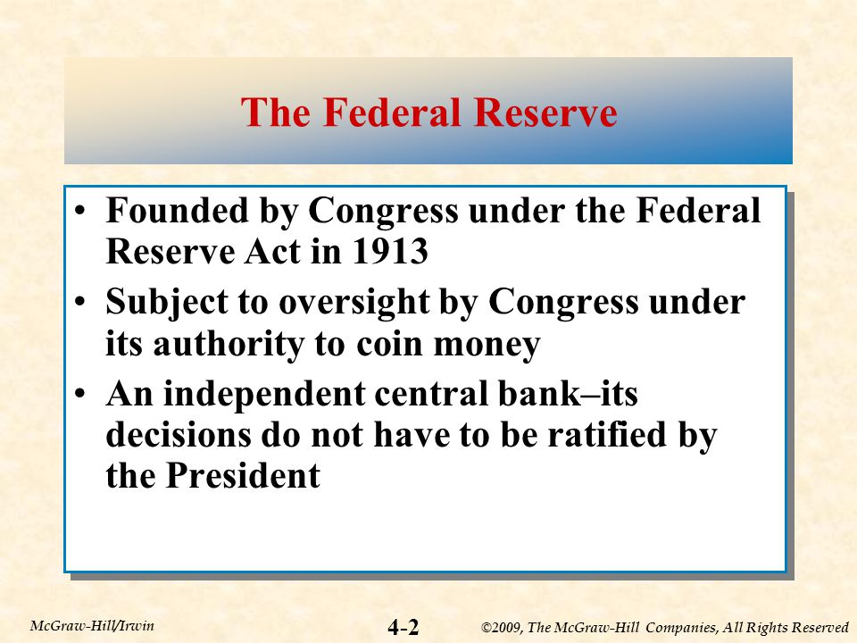 ©2009, The McGraw-Hill Companies, All Rights Reserved 4-2 McGraw-Hill/Irwin The Federal Reserve Founded by Congress under the Federal Reserve Act in 1913 Subject to oversight by Congress under its authority to coin money An independent central bank–its decisions do not have to be ratified by the President Founded by Congress under the Federal Reserve Act in 1913 Subject to oversight by Congress under its authority to coin money An independent central bank–its decisions do not have to be ratified by the President