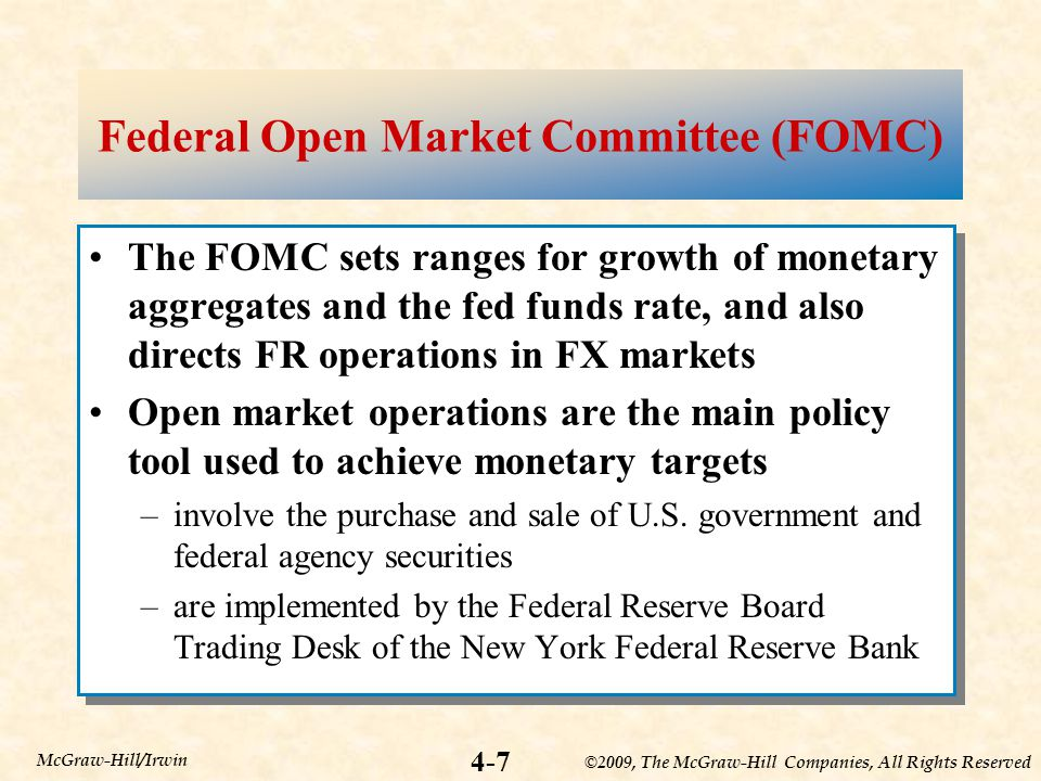 ©2009, The McGraw-Hill Companies, All Rights Reserved 4-7 McGraw-Hill/Irwin Federal Open Market Committee (FOMC) The FOMC sets ranges for growth of monetary aggregates and the fed funds rate, and also directs FR operations in FX markets Open market operations are the main policy tool used to achieve monetary targets –involve the purchase and sale of U.S.