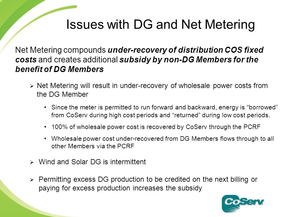 Net Metering compounds under-recovery of distribution COS fixed costs and creates additional subsidy by non-DG Members for the benefit of DG Members  Net Metering will result in under-recovery of wholesale power costs from the DG Member Since the meter is permitted to run forward and backward, energy is borrowed from CoServ during high cost periods and returned during low cost periods.