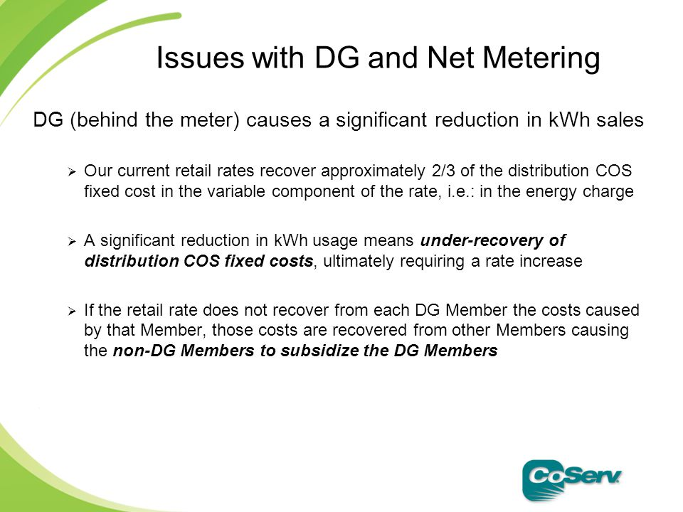 DG (behind the meter) causes a significant reduction in kWh sales  Our current retail rates recover approximately 2/3 of the distribution COS fixed cost in the variable component of the rate, i.e.: in the energy charge  A significant reduction in kWh usage means under-recovery of distribution COS fixed costs, ultimately requiring a rate increase  If the retail rate does not recover from each DG Member the costs caused by that Member, those costs are recovered from other Members causing the non-DG Members to subsidize the DG Members Issues with DG and Net Metering