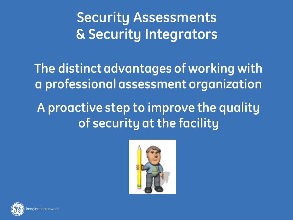 11 / GE/ June 16, 2004 Security Assessments & Security Integrators The distinct advantages of working with a professional assessment organization A proactive step to improve the quality of security at the facility