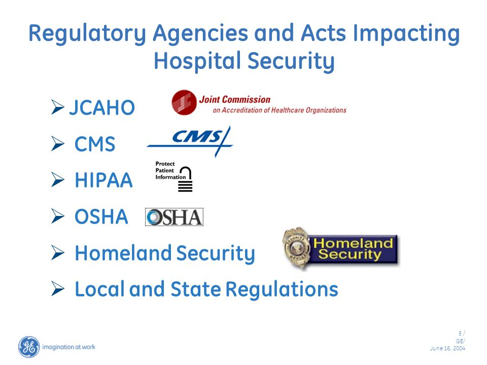5 / GE/ June 16, 2004 Regulatory Agencies and Acts Impacting Hospital Security  JCAHO  CMS  HIPAA  OSHA  Homeland Security  Local and State Regulations