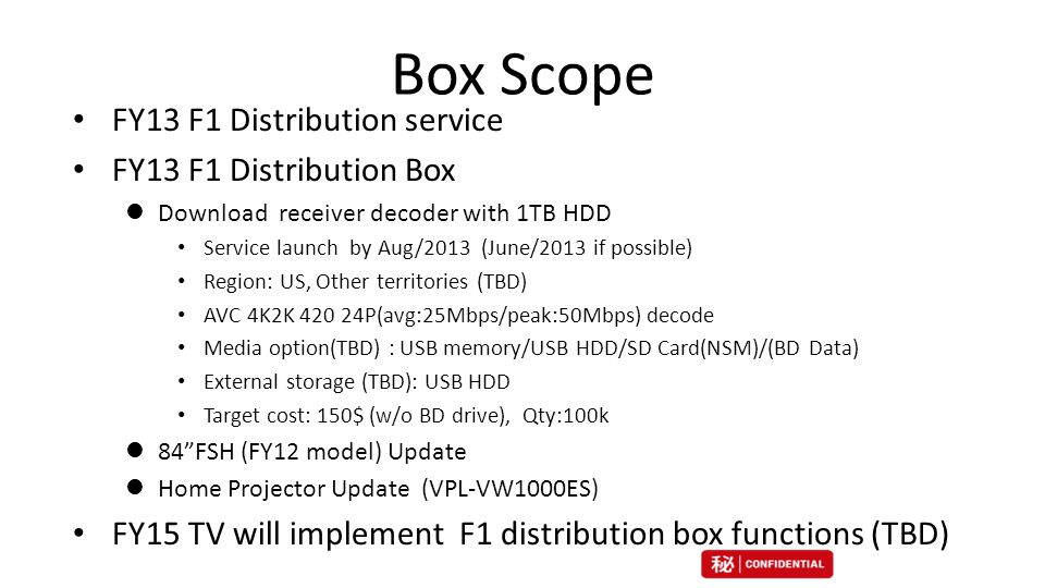Box Scope FY13 F1 Distribution service FY13 F1 Distribution Box Download receiver decoder with 1TB HDD Service launch by Aug/2013 (June/2013 if possible) Region: US, Other territories (TBD) AVC 4K2K P(avg:25Mbps/peak:50Mbps) decode Media option(TBD) : USB memory/USB HDD/SD Card(NSM)/(BD Data) External storage (TBD): USB HDD Target cost: 150$ (w/o BD drive), Qty:100k 84 FSH (FY12 model) Update Home Projector Update (VPL-VW1000ES) FY15 TV will implement F1 distribution box functions (TBD) 21