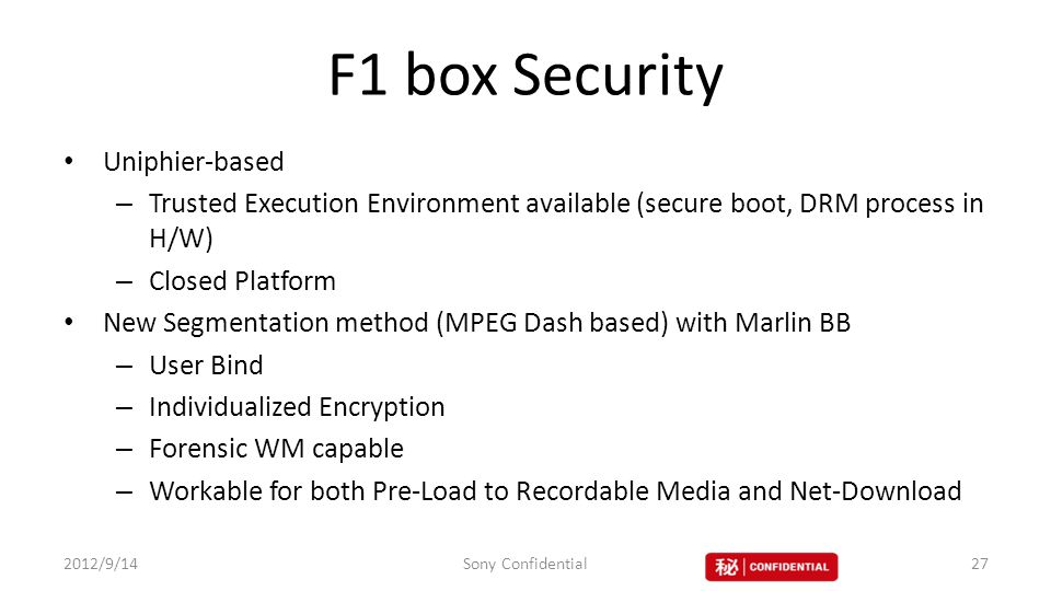 F1 box Security Uniphier-based – Trusted Execution Environment available (secure boot, DRM process in H/W) – Closed Platform New Segmentation method (MPEG Dash based) with Marlin BB – User Bind – Individualized Encryption – Forensic WM capable – Workable for both Pre-Load to Recordable Media and Net-Download 2012/9/14Sony Confidential27