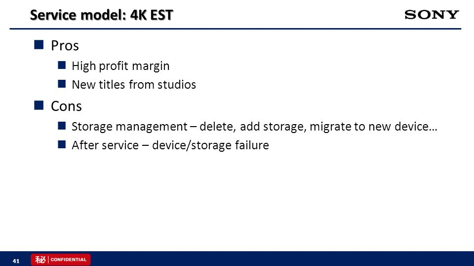 Service model: 4K EST Pros High profit margin New titles from studios Cons Storage management – delete, add storage, migrate to new device… After service – device/storage failure 41