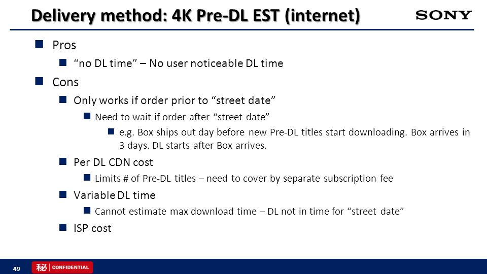 Delivery method: 4K Pre-DL EST (internet) Pros no DL time – No user noticeable DL time Cons Only works if order prior to street date Need to wait if order after street date e.g.