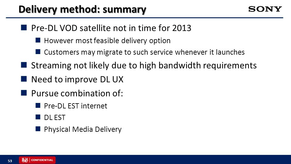 Delivery method: summary Pre-DL VOD satellite not in time for 2013 However most feasible delivery option Customers may migrate to such service whenever it launches Streaming not likely due to high bandwidth requirements Need to improve DL UX Pursue combination of: Pre-DL EST internet DL EST Physical Media Delivery 53
