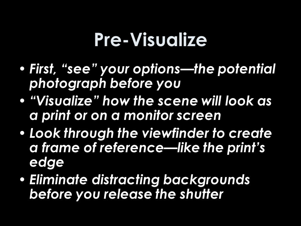 Pre-Visualize First, see your options—the potential photograph before you Visualize how the scene will look as a print or on a monitor screen Look through the viewfinder to create a frame of reference—like the print's edge Eliminate distracting backgrounds before you release the shutter