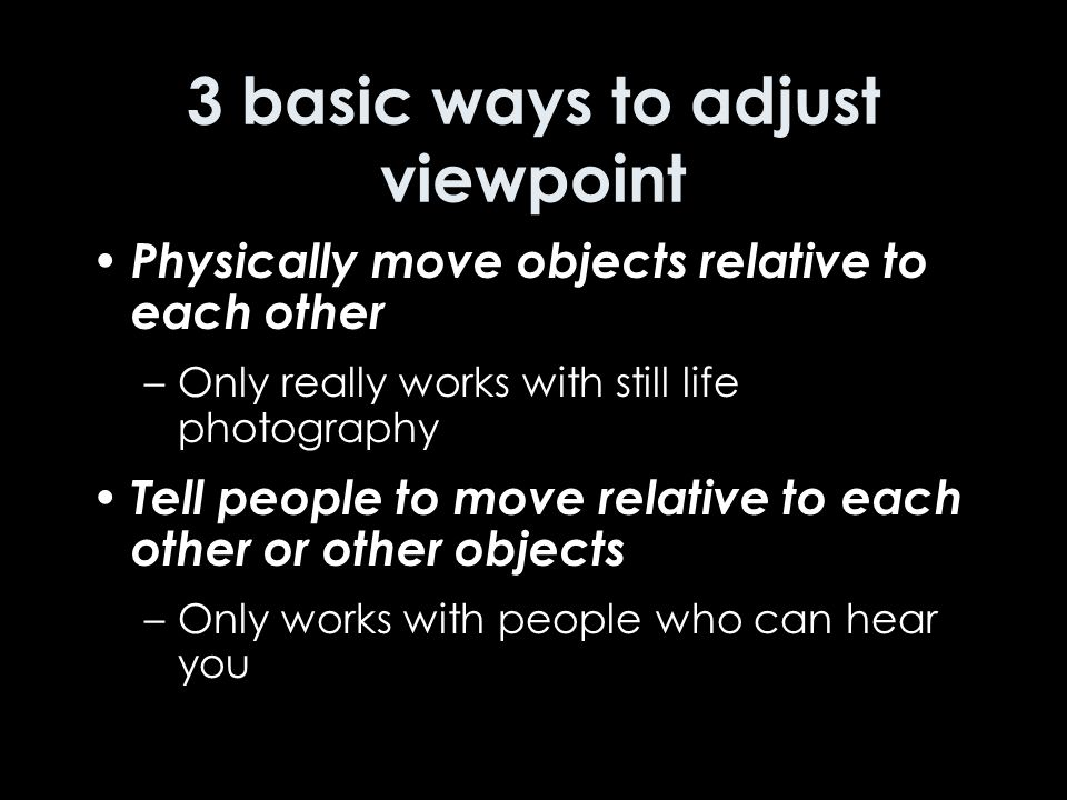 3 basic ways to adjust viewpoint Physically move objects relative to each other –Only really works with still life photography Tell people to move relative to each other or other objects –Only works with people who can hear you