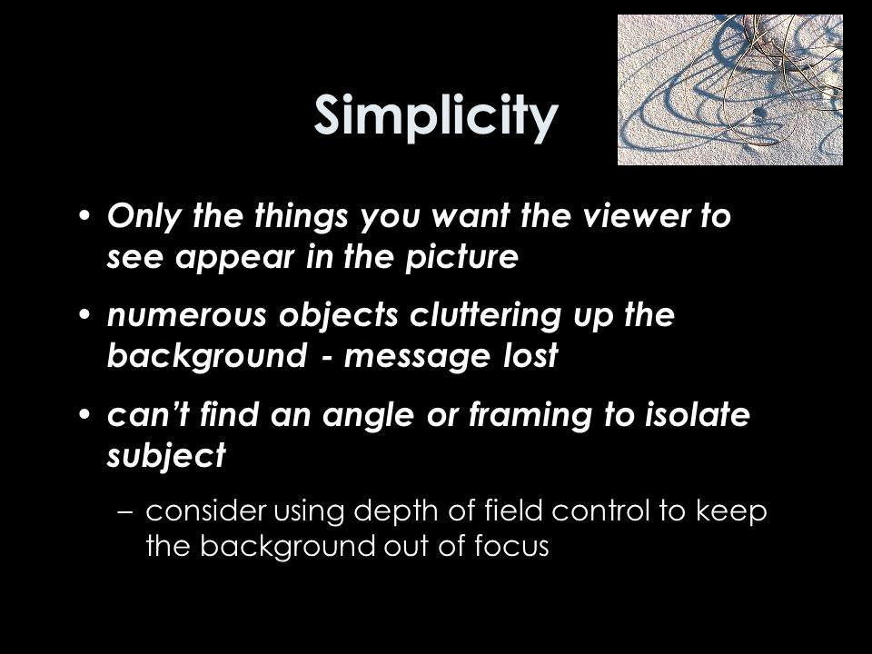 Simplicity Only the things you want the viewer to see appear in the picture numerous objects cluttering up the background - message lost can't find an angle or framing to isolate subject –consider using depth of field control to keep the background out of focus