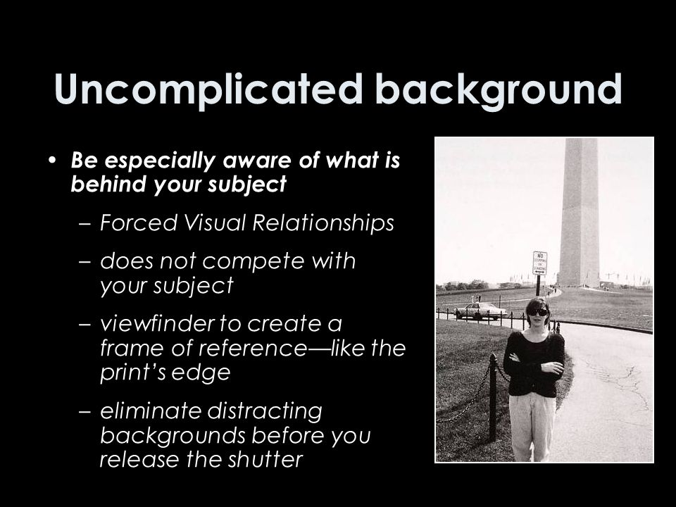 Uncomplicated background Be especially aware of what is behind your subject –Forced Visual Relationships –does not compete with your subject –viewfinder to create a frame of reference—like the print's edge –eliminate distracting backgrounds before you release the shutter