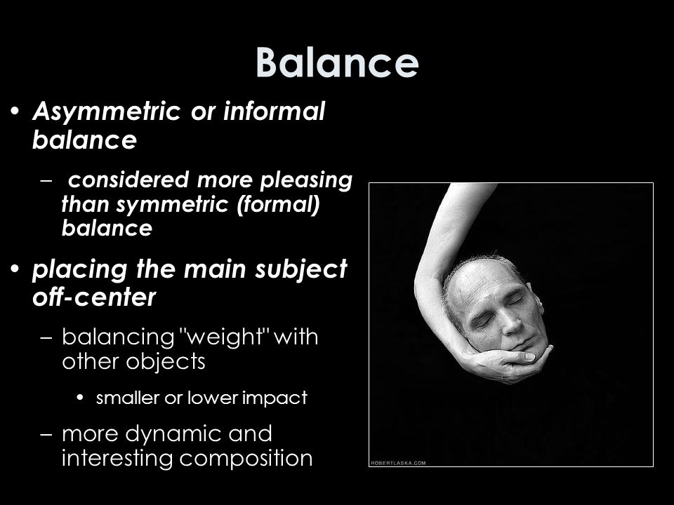 Balance Asymmetric or informal balance – considered more pleasing than symmetric (formal) balance placing the main subject off-center –balancing weight with other objects smaller or lower impact –more dynamic and interesting composition