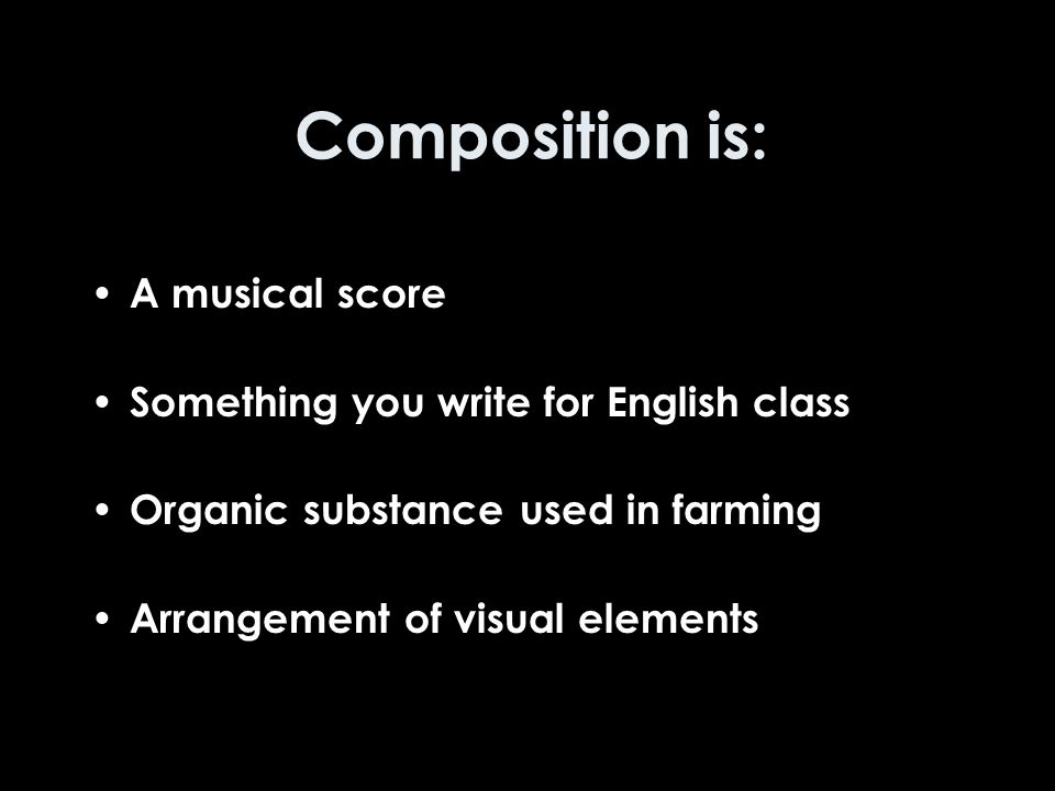 Composition is: A musical score Something you write for English class Organic substance used in farming Arrangement of visual elements