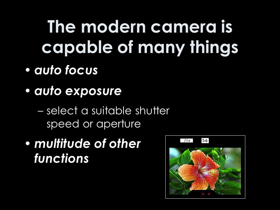 The modern camera is capable of many things auto focus auto exposure –select a suitable shutter speed or aperture multitude of other functions
