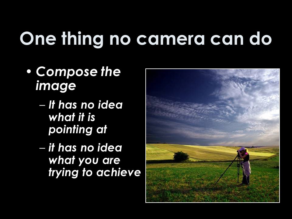 One thing no camera can do Compose the image – It has no idea what it is pointing at – it has no idea what you are trying to achieve