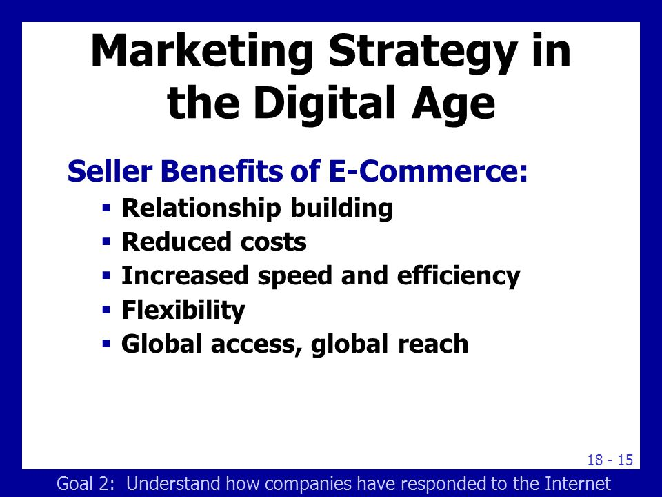 18 - 15 Marketing Strategy in the Digital Age Seller Benefits of E-Commerce:  Relationship building  Reduced costs  Increased speed and efficiency