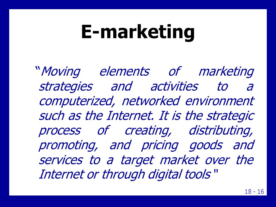 """18 - 16 E-marketing """"Moving elements of marketing strategies and activities to a computerized, networked environment such as the Internet. It is the s"""