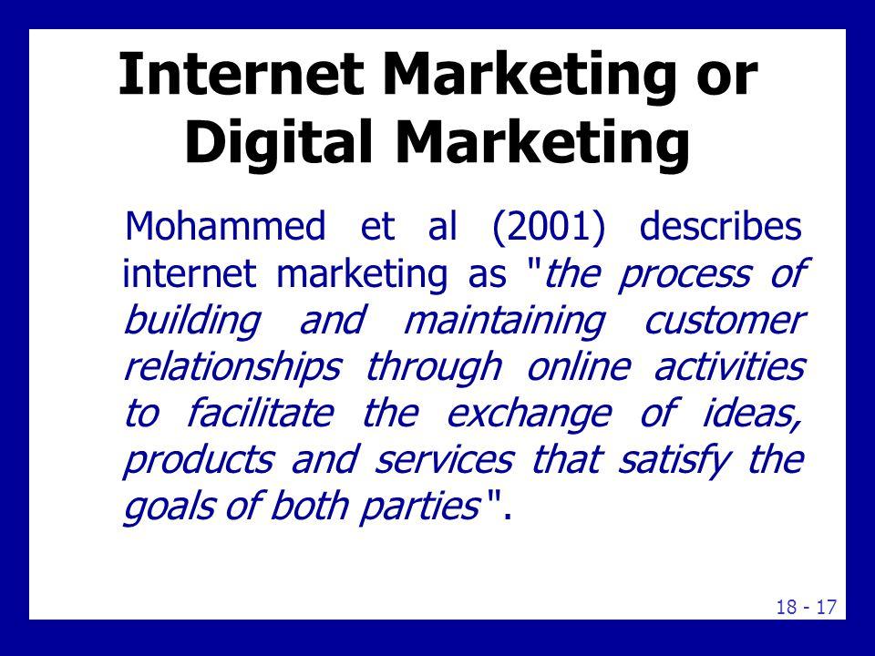 18 - 17 Internet Marketing or Digital Marketing Mohammed et al (2001) describes internet marketing as