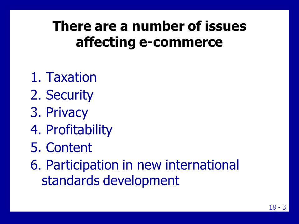 18 - 3 There are a number of issues affecting e-commerce 1. Taxation 2. Security 3. Privacy 4. Profitability 5. Content 6. Participation in new intern