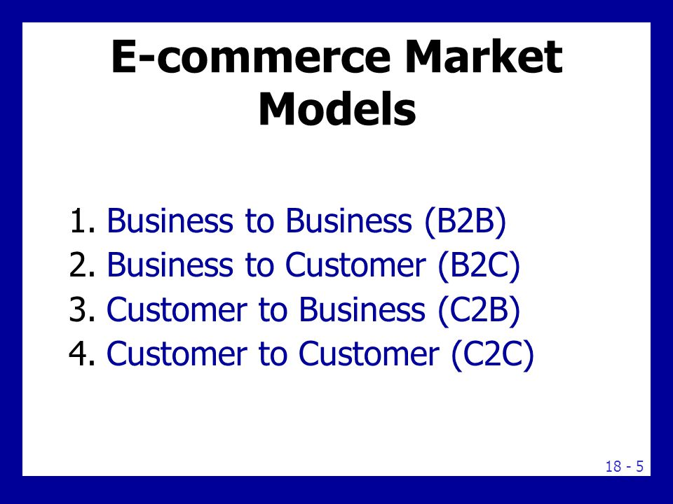18 - 5 E-commerce Market Models 1.Business to Business (B2B) 2.Business to Customer (B2C) 3.Customer to Business (C2B) 4.Customer to Customer (C2C)