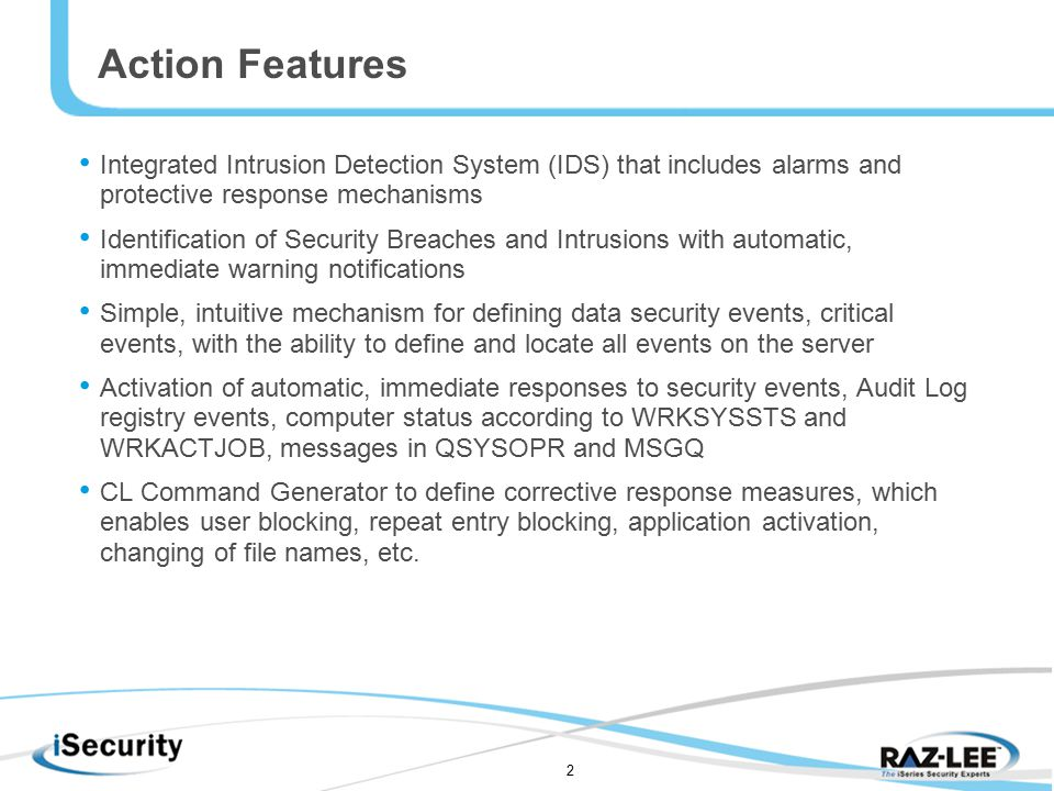 2 Action Features Integrated Intrusion Detection System (IDS) that includes alarms and protective response mechanisms Identification of Security Breaches and Intrusions with automatic, immediate warning notifications Simple, intuitive mechanism for defining data security events, critical events, with the ability to define and locate all events on the server Activation of automatic, immediate responses to security events, Audit Log registry events, computer status according to WRKSYSSTS and WRKACTJOB, messages in QSYSOPR and MSGQ CL Command Generator to define corrective response measures, which enables user blocking, repeat entry blocking, application activation, changing of file names, etc.