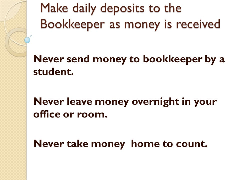 Make daily deposits to the Bookkeeper as money is received Never send money to bookkeeper by a student.
