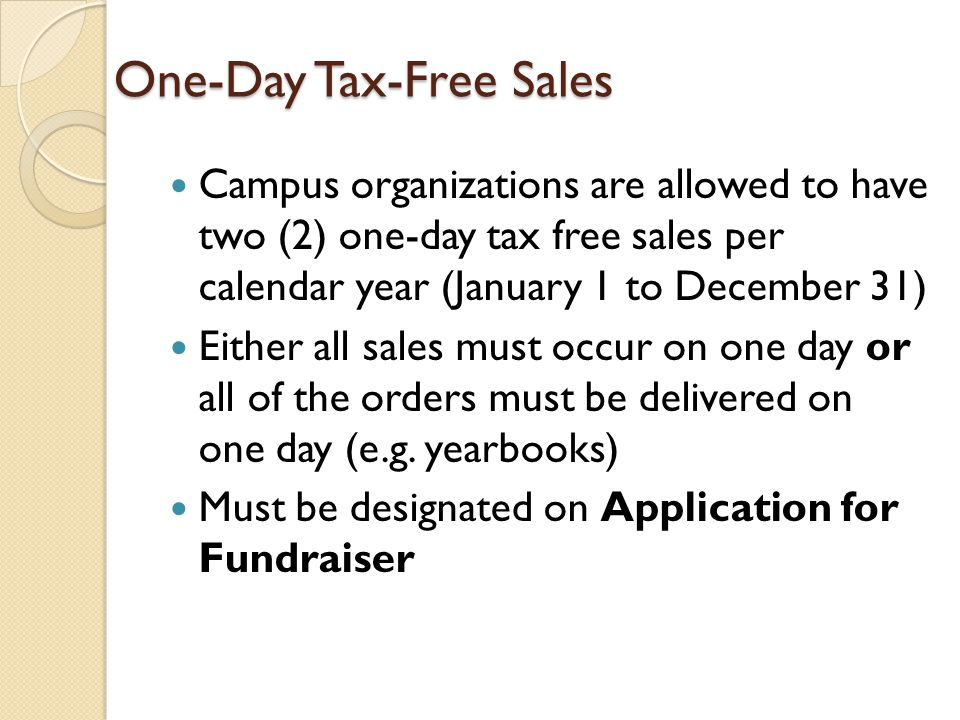 One-Day Tax-Free Sales Campus organizations are allowed to have two (2) one-day tax free sales per calendar year (January 1 to December 31) Either all sales must occur on one day or all of the orders must be delivered on one day (e.g.