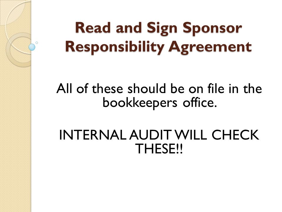 Read and Sign Sponsor Responsibility Agreement All of these should be on file in the bookkeepers office.