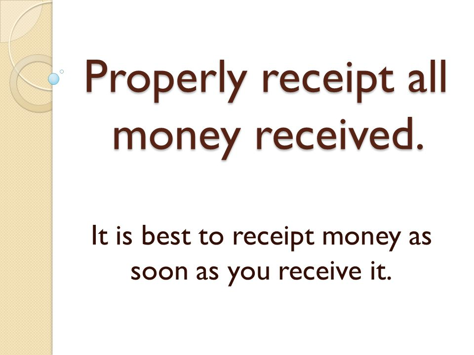 Properly receipt all money received. It is best to receipt money as soon as you receive it.