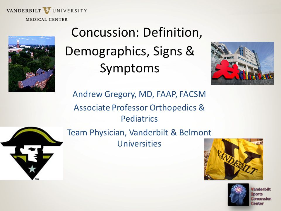 Concussion: Definition, Demographics, Signs & Symptoms Andrew Gregory, MD, FAAP, FACSM Associate Professor Orthopedics & Pediatrics Team Physician, Vanderbilt & Belmont Universities