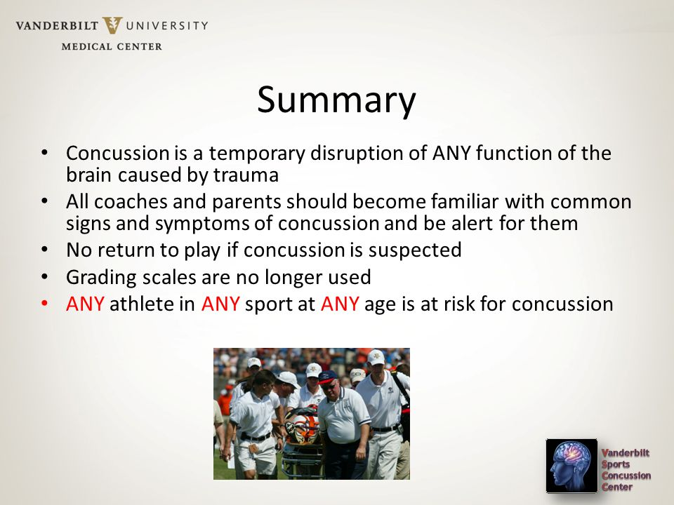 Summary Concussion is a temporary disruption of ANY function of the brain caused by trauma All coaches and parents should become familiar with common signs and symptoms of concussion and be alert for them No return to play if concussion is suspected Grading scales are no longer used ANY athlete in ANY sport at ANY age is at risk for concussion