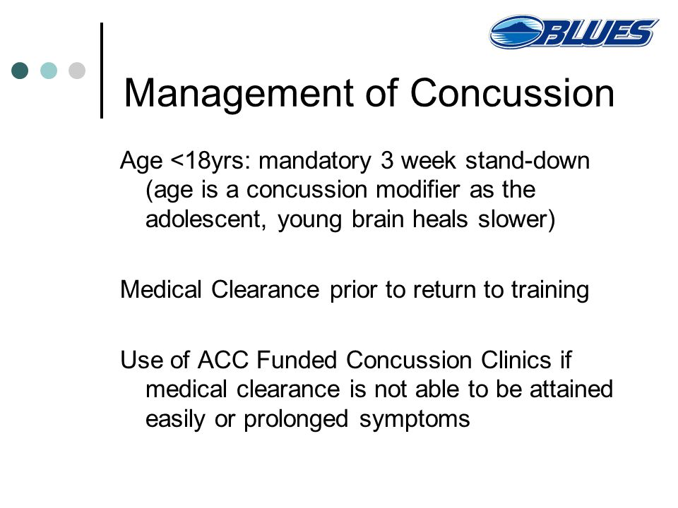 Management of Concussion Age <18yrs: mandatory 3 week stand-down (age is a concussion modifier as the adolescent, young brain heals slower) Medical Clearance prior to return to training Use of ACC Funded Concussion Clinics if medical clearance is not able to be attained easily or prolonged symptoms