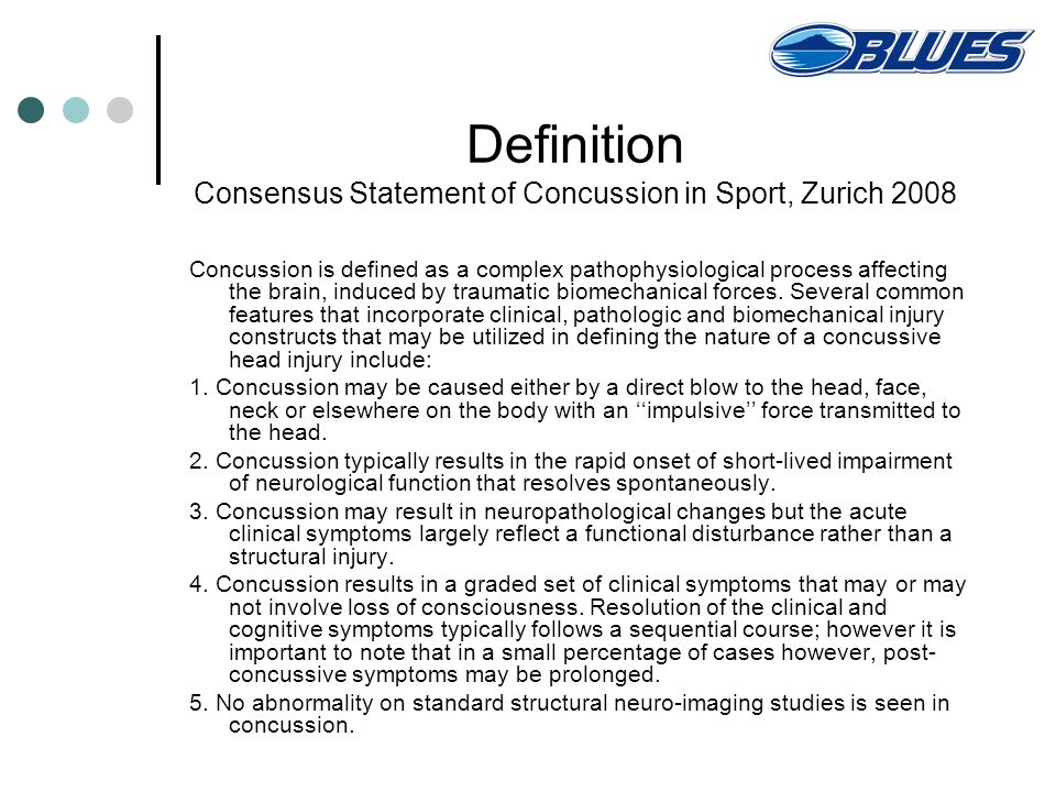 Definition Consensus Statement of Concussion in Sport, Zurich 2008 Concussion is defined as a complex pathophysiological process affecting the brain, induced by traumatic biomechanical forces.