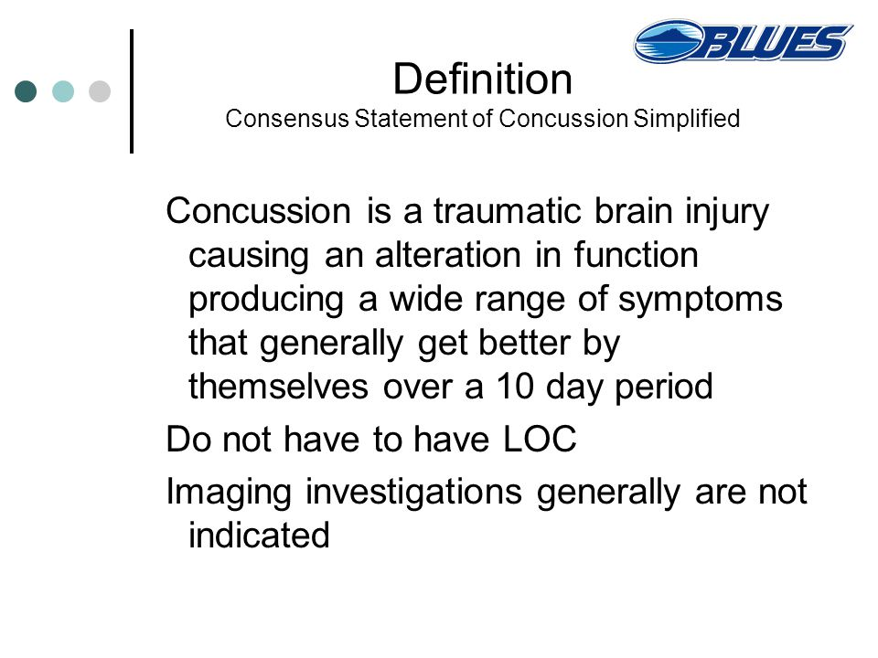Definition Consensus Statement of Concussion Simplified Concussion is a traumatic brain injury causing an alteration in function producing a wide range of symptoms that generally get better by themselves over a 10 day period Do not have to have LOC Imaging investigations generally are not indicated