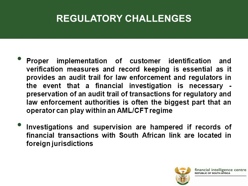 Proper implementation of customer identification and verification measures and record keeping is essential as it provides an audit trail for law enforcement and regulators in the event that a financial investigation is necessary - preservation of an audit trail of transactions for regulatory and law enforcement authorities is often the biggest part that an operator can play within an AML/CFT regime Investigations and supervision are hampered if records of financial transactions with South African link are located in foreign jurisdictions REGULATORY CHALLENGES