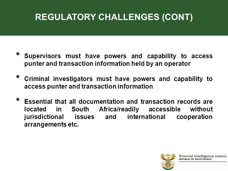 Supervisors must have powers and capability to access punter and transaction information held by an operator Criminal investigators must have powers and capability to access punter and transaction information Essential that all documentation and transaction records are located in South Africa/readily accessible without jurisdictional issues and international cooperation arrangements etc.