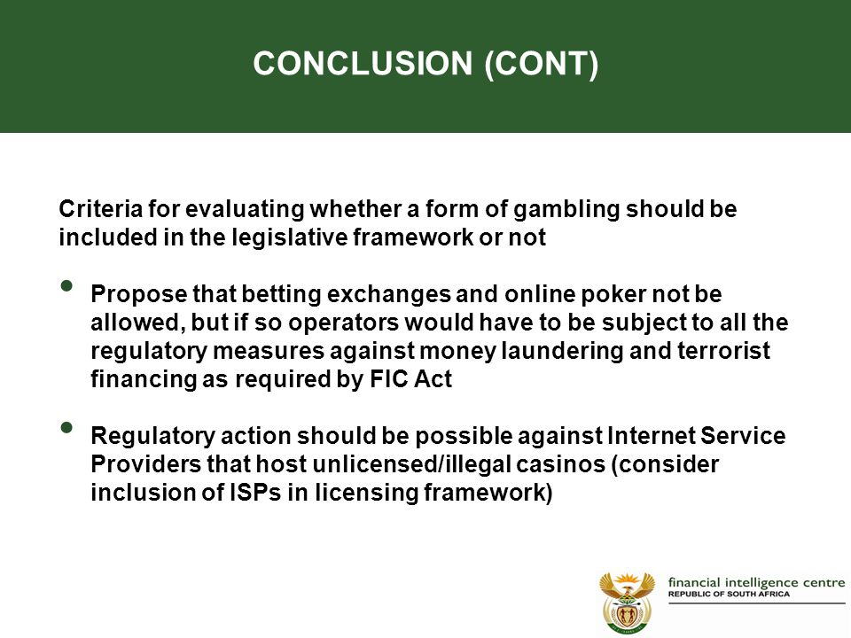 Criteria for evaluating whether a form of gambling should be included in the legislative framework or not Propose that betting exchanges and online poker not be allowed, but if so operators would have to be subject to all the regulatory measures against money laundering and terrorist financing as required by FIC Act Regulatory action should be possible against Internet Service Providers that host unlicensed/illegal casinos (consider inclusion of ISPs in licensing framework) CONCLUSION (CONT)
