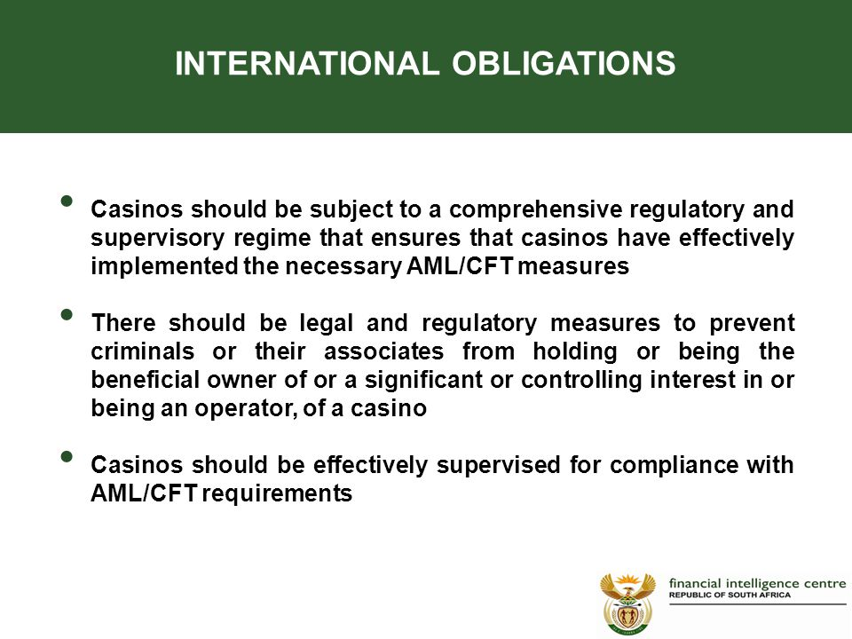 INTERNATIONAL OBLIGATIONS Casinos should be subject to a comprehensive regulatory and supervisory regime that ensures that casinos have effectively implemented the necessary AML/CFT measures There should be legal and regulatory measures to prevent criminals or their associates from holding or being the beneficial owner of or a significant or controlling interest in or being an operator, of a casino Casinos should be effectively supervised for compliance with AML/CFT requirements