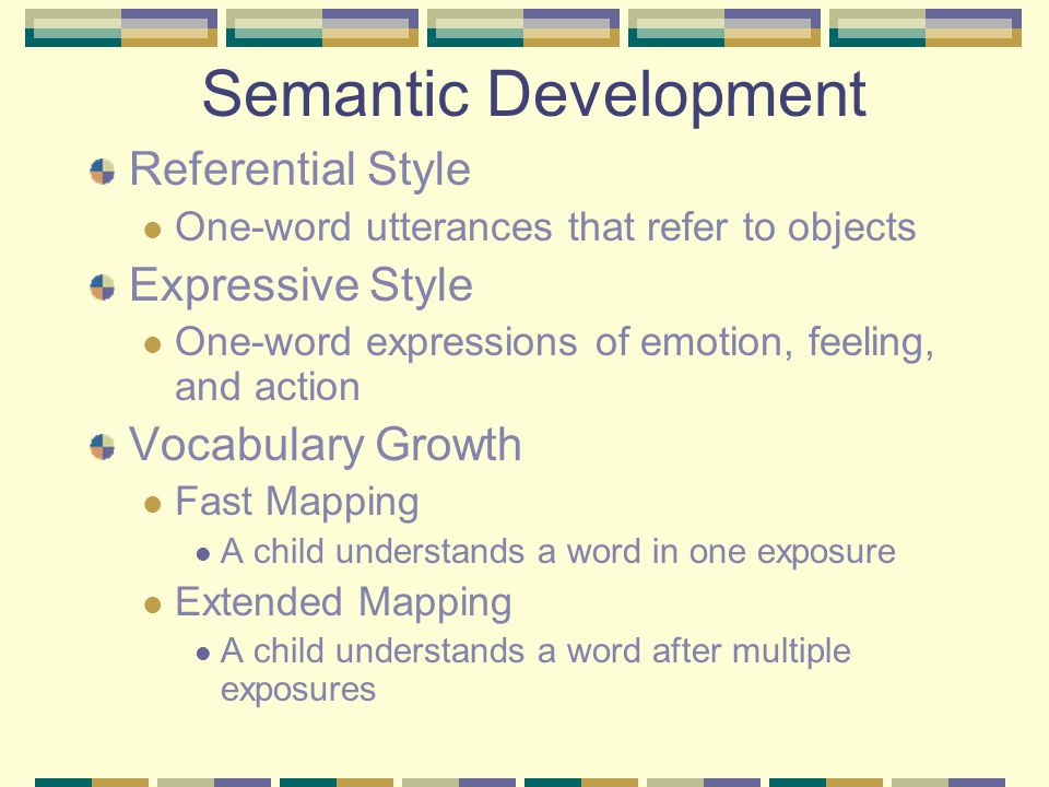 Semantic Development Referential Style One-word utterances that refer to objects Expressive Style One-word expressions of emotion, feeling, and action Vocabulary Growth Fast Mapping A child understands a word in one exposure Extended Mapping A child understands a word after multiple exposures