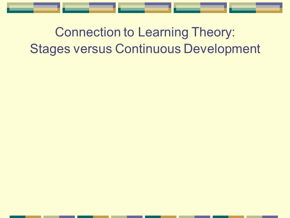 Connection to Learning Theory: Stages versus Continuous Development