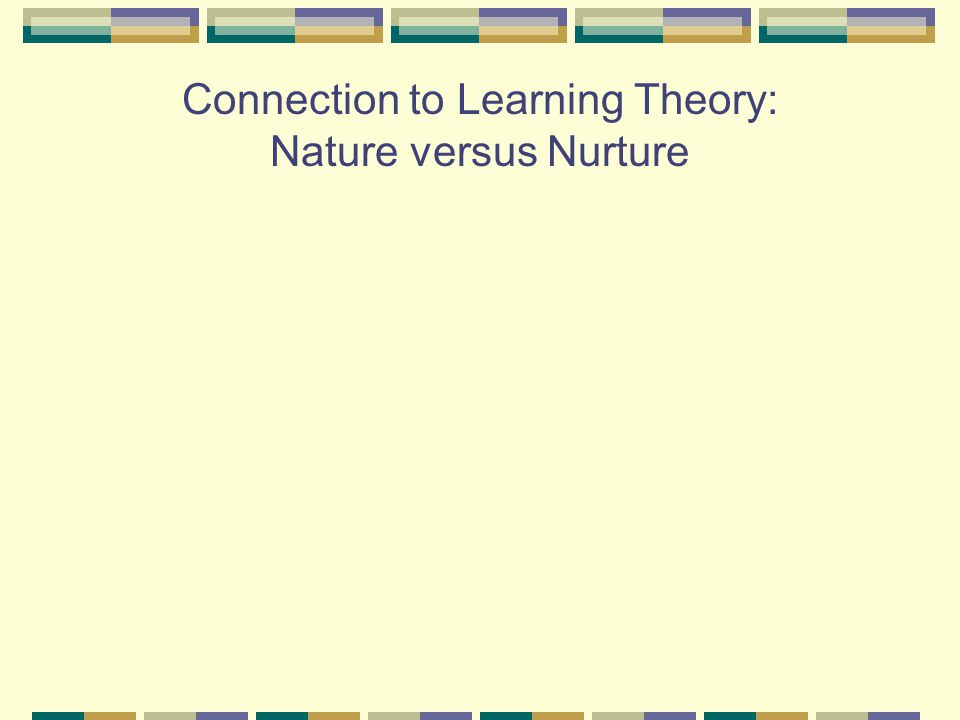 Connection to Learning Theory: Nature versus Nurture