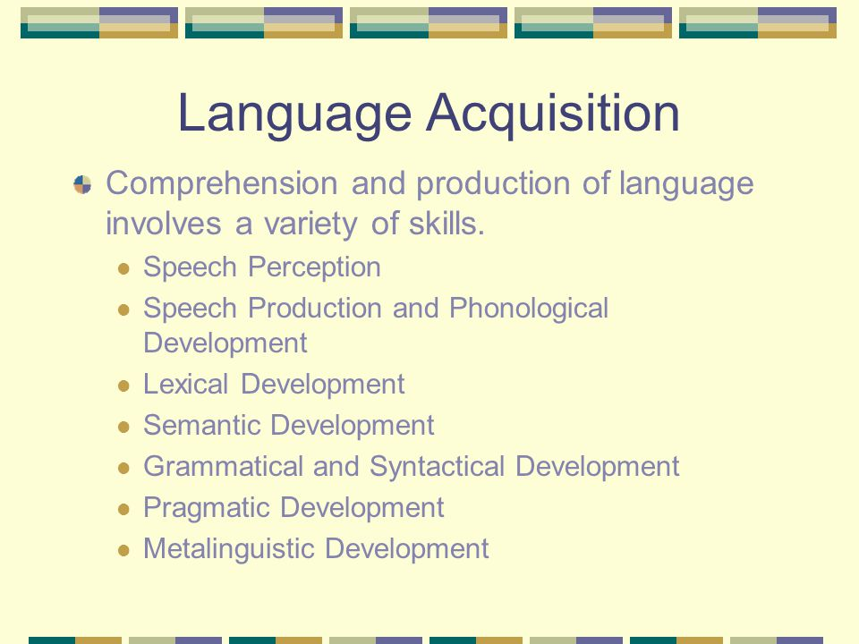 Language Acquisition Comprehension and production of language involves a variety of skills.