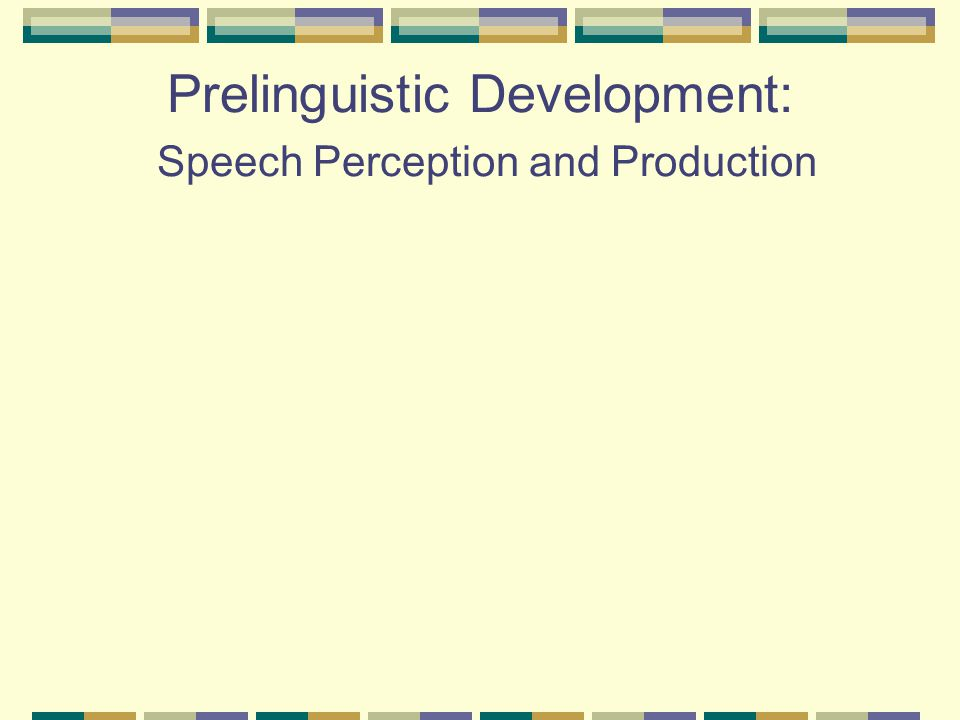 Prelinguistic Development: Speech Perception and Production
