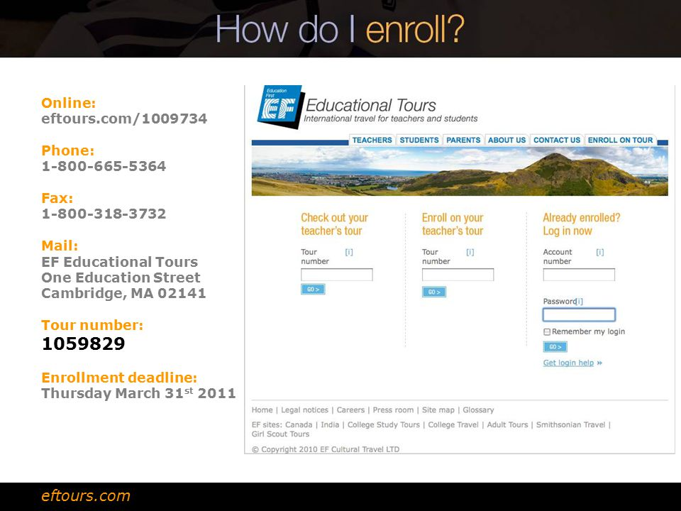 Online: eftours.com/ Phone: Fax: Mail: EF Educational Tours One Education Street Cambridge, MA Tour number: Enrollment deadline: Thursday March 31 st 2011 eftours.com