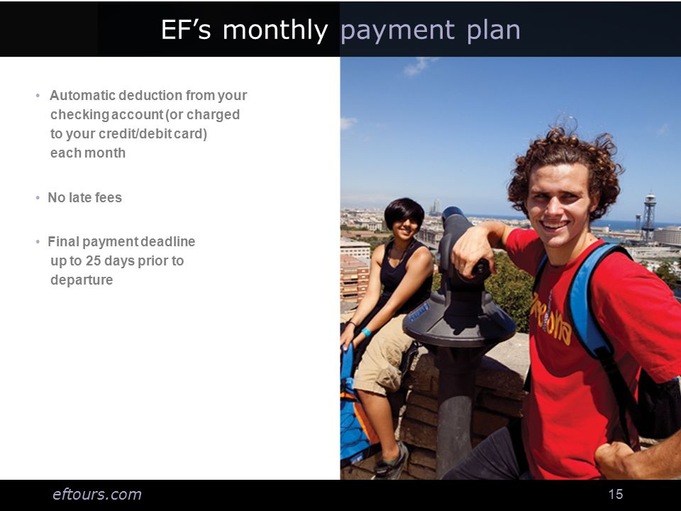 eftours.com 15 EF's monthly payment plan Automatic deduction from your checking account (or charged to your credit/debit card) each month No late fees Final payment deadline up to 25 days prior to departure