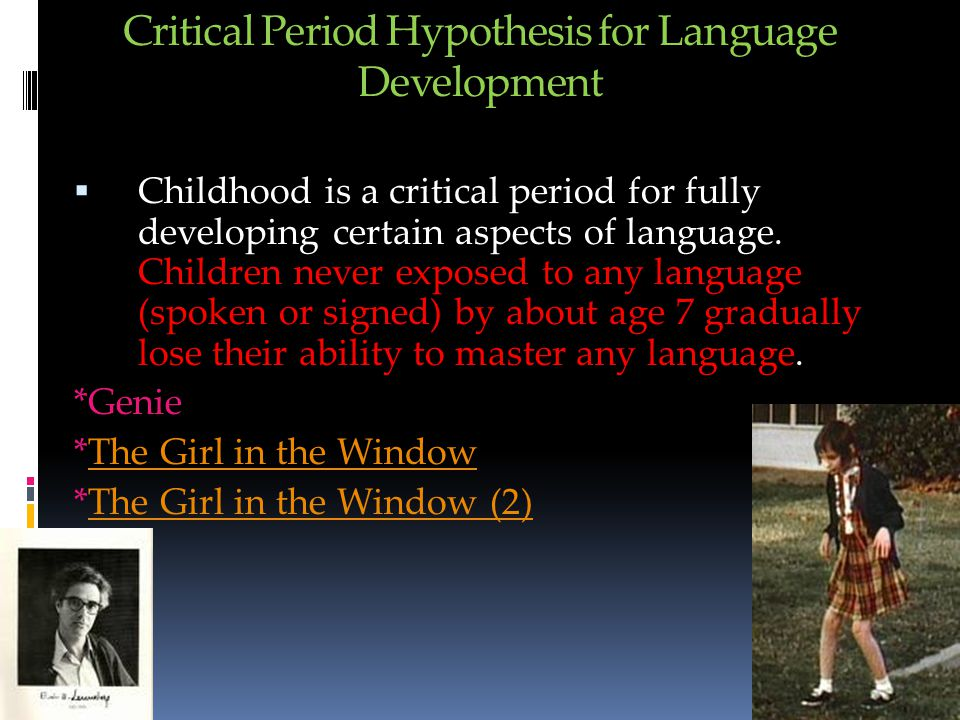 Critical Period Hypothesis for Language Development  Childhood is a critical period for fully developing certain aspects of language.