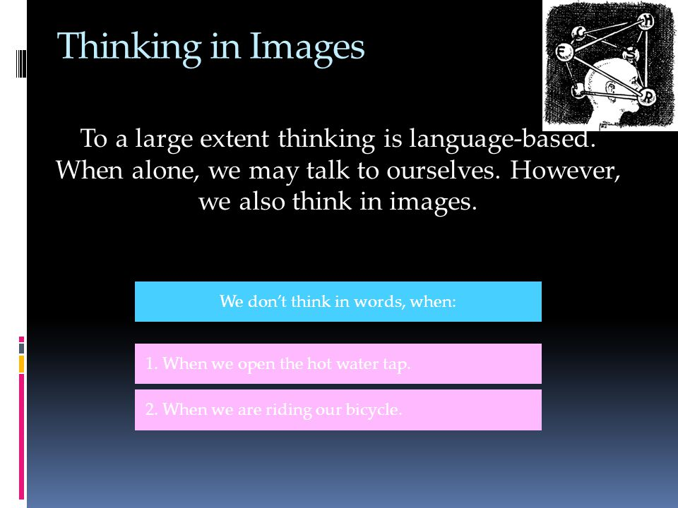 Thinking in Images To a large extent thinking is language-based.