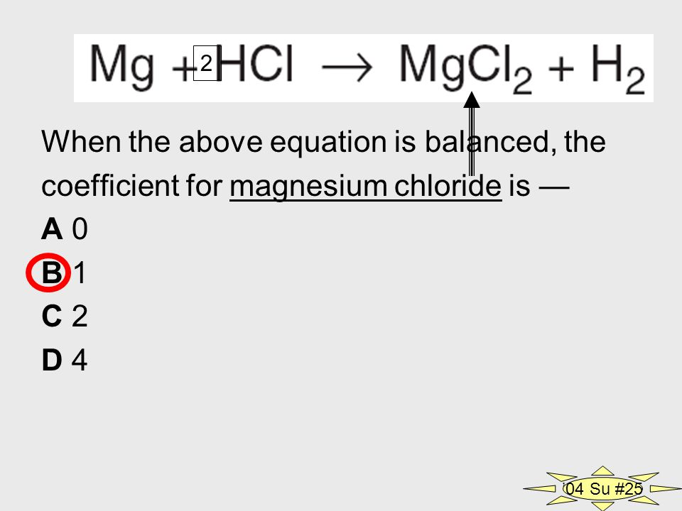 When the above equation is balanced, the coefficient for magnesium chloride is — A 0 B 1 C 2 D 4 2 '04 Su #25